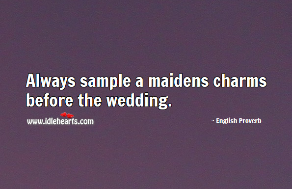 Always Sample A Maidens Charms Before The Wedding., Wedding