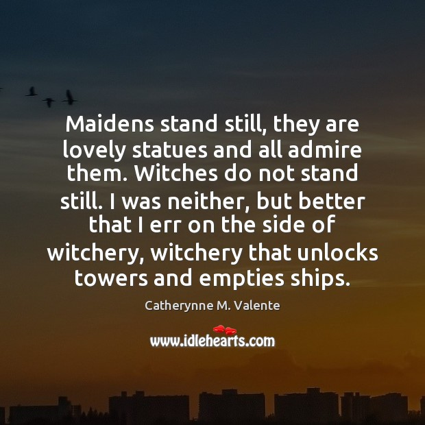 Maidens stand still, they are lovely statues and all admire them. Witches Catherynne M. Valente Picture Quote