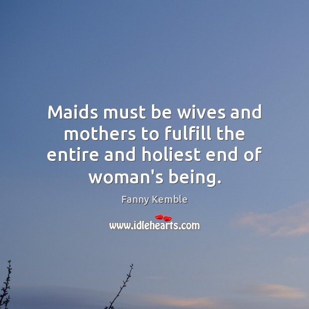 Image, Maids must be wives and mothers to fulfill the entire and holiest end of woman's being.