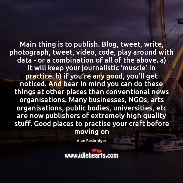 Main thing is to publish. Blog, tweet, write, photograph, tweet, video, code, Moving On Quotes Image