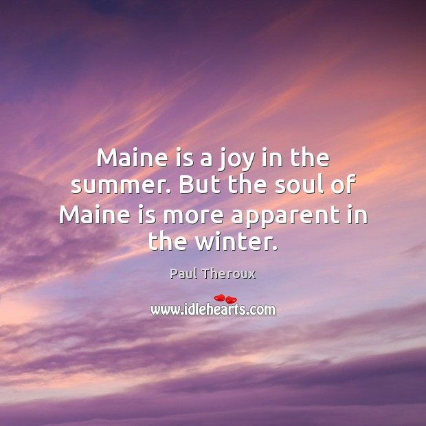 Maine is a joy in the summer. But the soul of Maine is more apparent in the winter. Paul Theroux Picture Quote