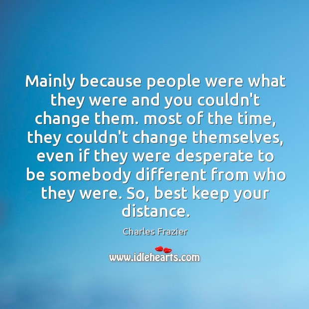 Mainly because people were what they were and you couldn't change them. Charles Frazier Picture Quote