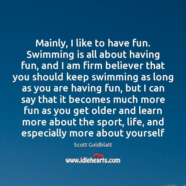 Mainly, I like to have fun. Swimming is all about having fun, Image