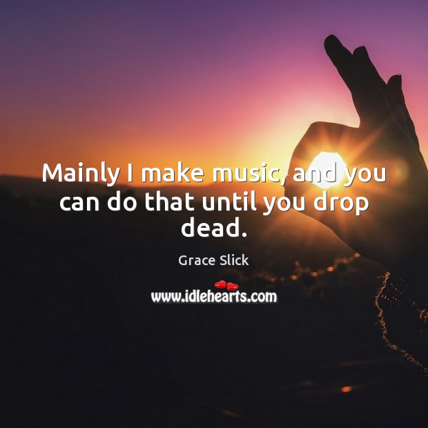 Mainly I make music, and you can do that until you drop dead. Grace Slick Picture Quote