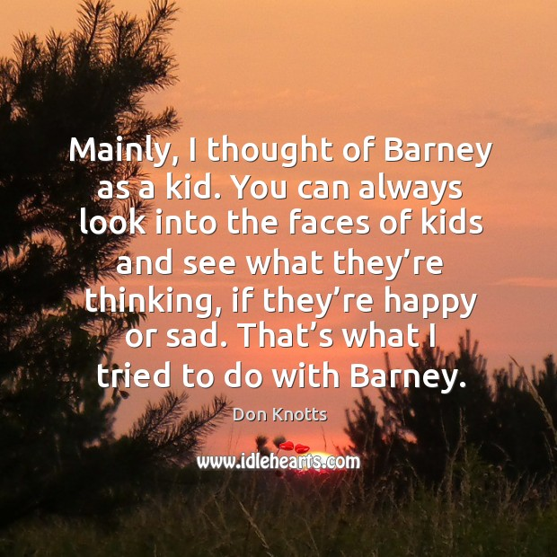 Mainly, I thought of barney as a kid. You can always look into the faces of kids and Image