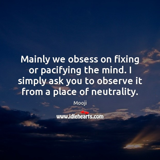 Mainly we obsess on fixing or pacifying the mind. I simply ask Mooji Picture Quote
