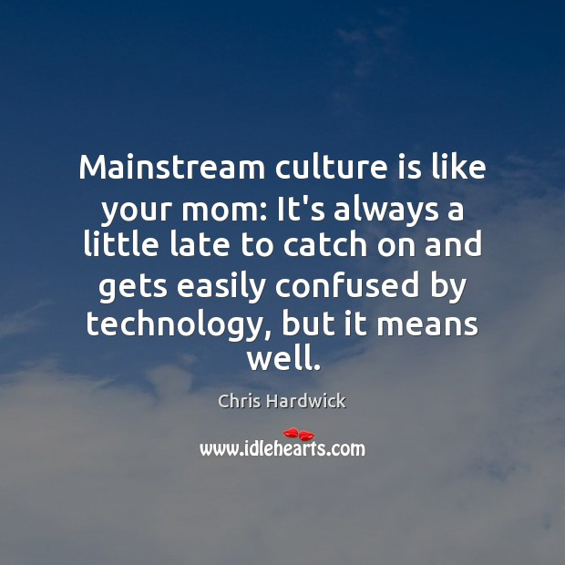 Mainstream culture is like your mom: It's always a little late to Chris Hardwick Picture Quote