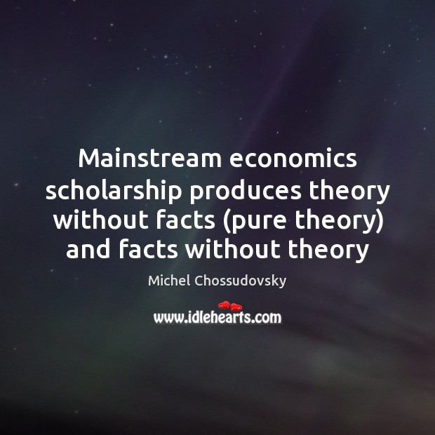 Mainstream economics scholarship produces theory without facts (pure theory) and facts without Image