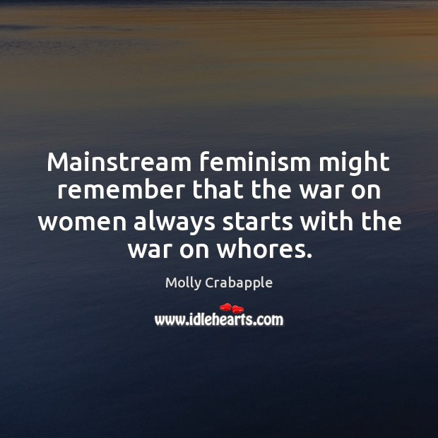 Mainstream feminism might remember that the war on women always starts with Image