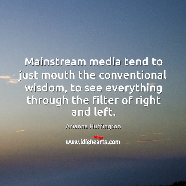 Mainstream media tend to just mouth the conventional wisdom, to see everything through the filter of right and left. Image