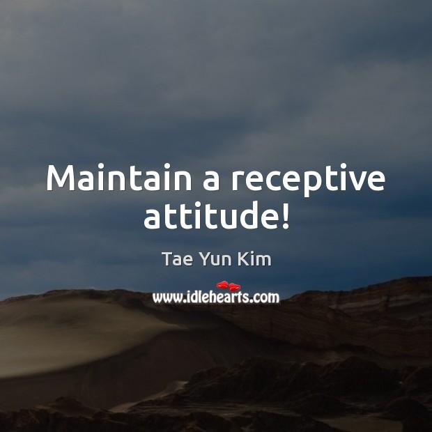 Maintain a receptive attitude! Tae Yun Kim Picture Quote
