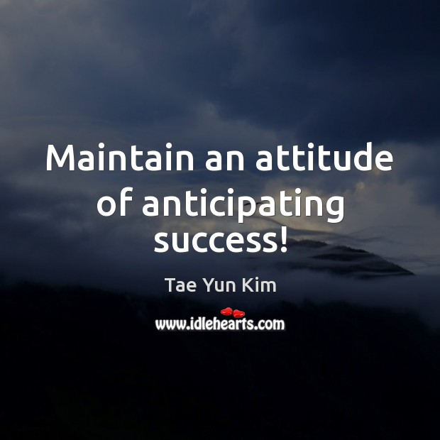 Maintain an attitude of anticipating success! Tae Yun Kim Picture Quote