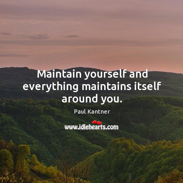 Maintain yourself and everything maintains itself around you. Image
