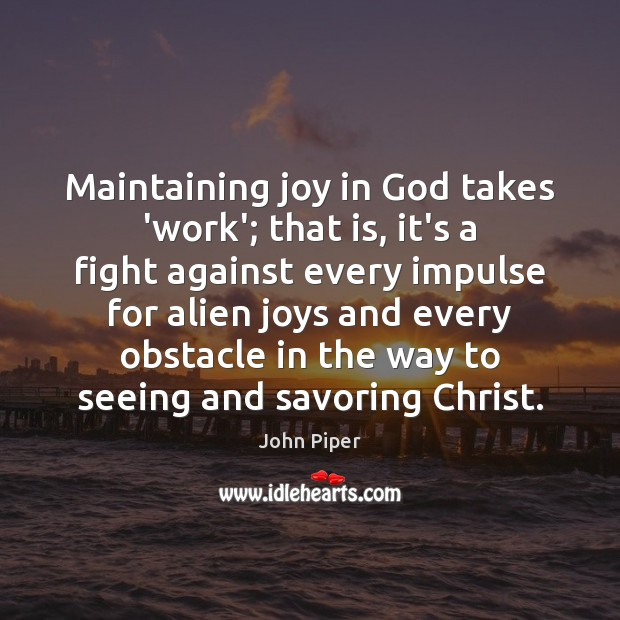 Maintaining joy in God takes 'work'; that is, it's a fight against John Piper Picture Quote