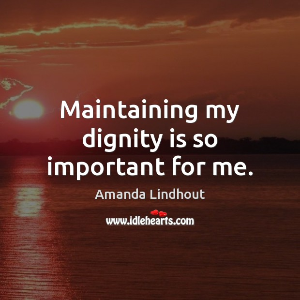 Maintaining my dignity is so important for me. Dignity Quotes Image