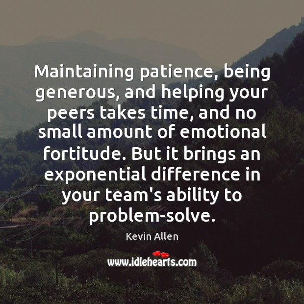 Maintaining patience, being generous, and helping your peers takes time, and no Image
