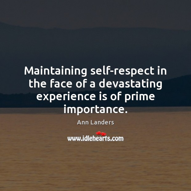 Maintaining self-respect in the face of a devastating experience is of prime importance. Ann Landers Picture Quote
