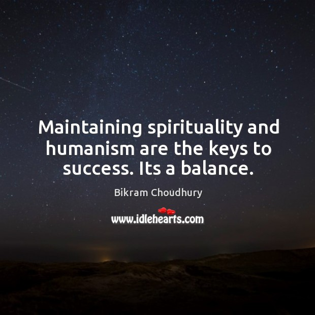 Maintaining spirituality and humanism are the keys to success. Its a balance. Bikram Choudhury Picture Quote