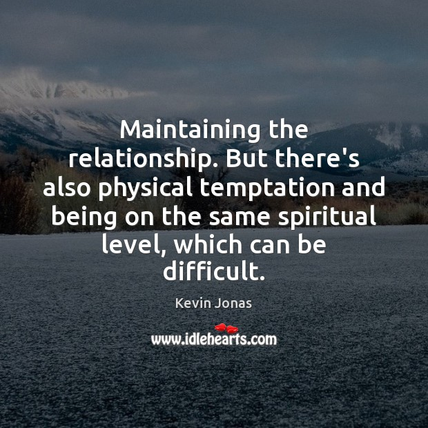 Maintaining the relationship. But there's also physical temptation and being on the Image