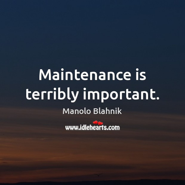Maintenance is terribly important. Manolo Blahnik Picture Quote