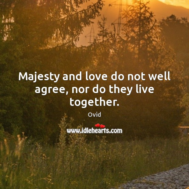 Majesty and love do not well agree, nor do they live together. Image