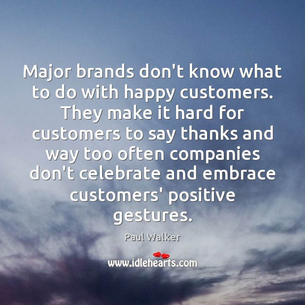 Major brands don't know what to do with happy customers. They make Paul Walker Picture Quote