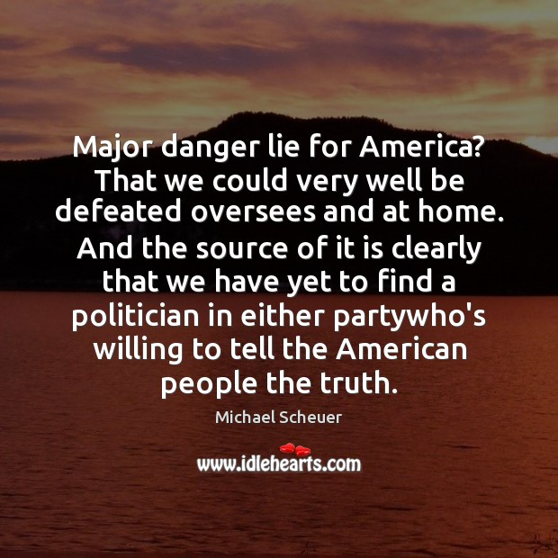 Major danger lie for America? That we could very well be defeated Michael Scheuer Picture Quote