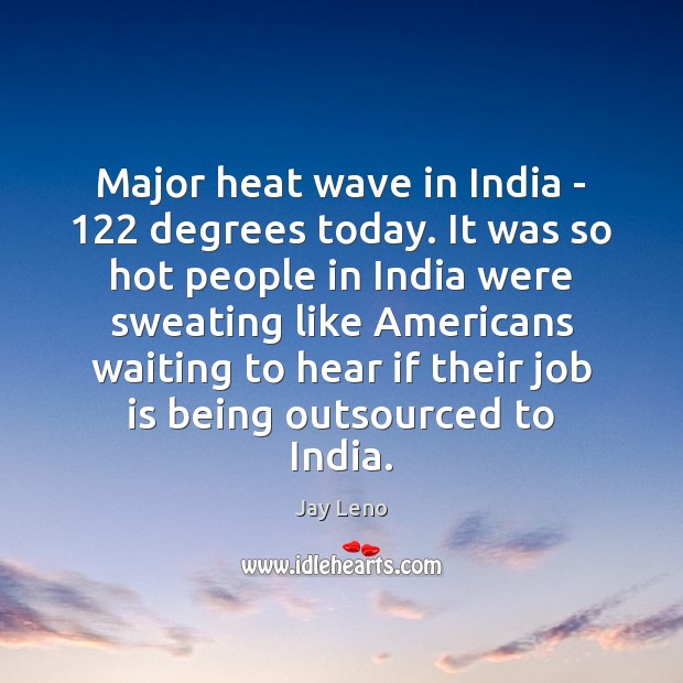 Major heat wave in India – 122 degrees today. It was so hot Jay Leno Picture Quote