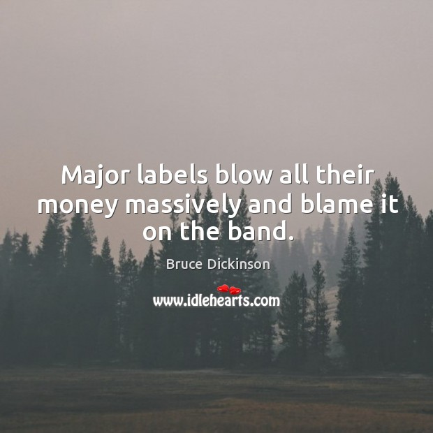 Major labels blow all their money massively and blame it on the band. Bruce Dickinson Picture Quote