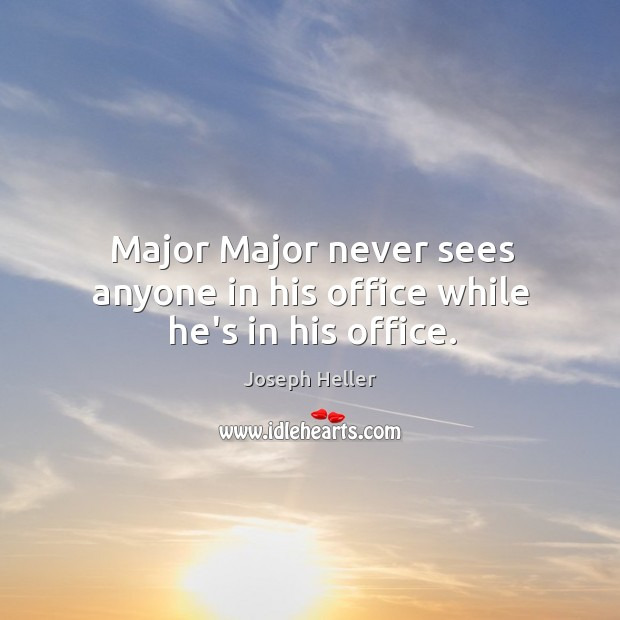 Major Major never sees anyone in his office while he's in his office. Image