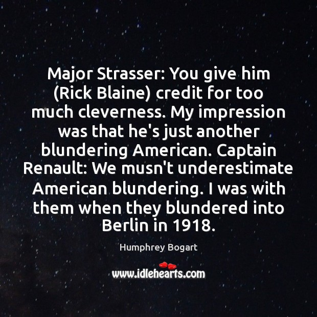 Major Strasser: You give him (Rick Blaine) credit for too much cleverness. Humphrey Bogart Picture Quote
