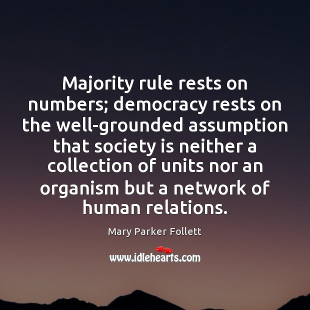 Majority rule rests on numbers; democracy rests on the well-grounded assumption that Mary Parker Follett Picture Quote