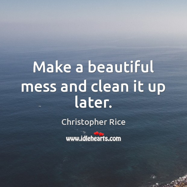 Make a beautiful mess and clean it up later. Christopher Rice Picture Quote