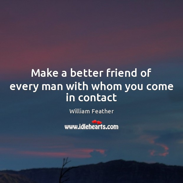 Make a better friend of every man with whom you come in contact William Feather Picture Quote