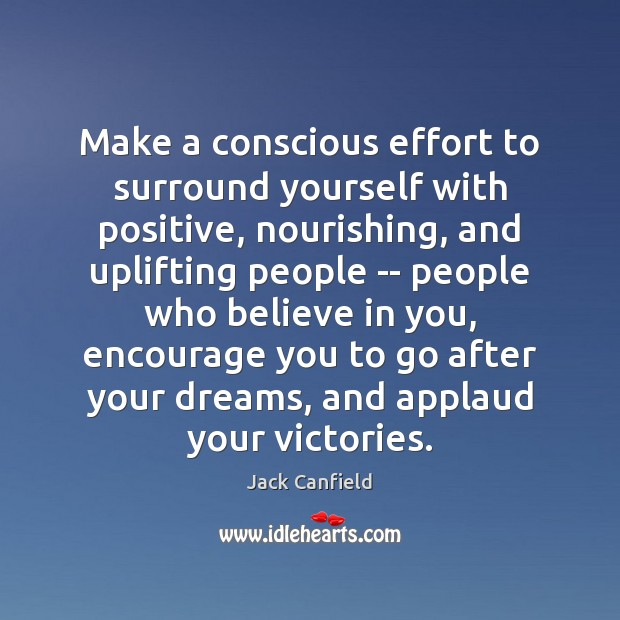 Make a conscious effort to surround yourself with positive, nourishing, and uplifting Jack Canfield Picture Quote