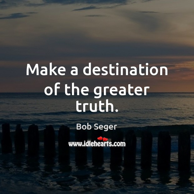 Make a destination of the greater truth. Bob Seger Picture Quote