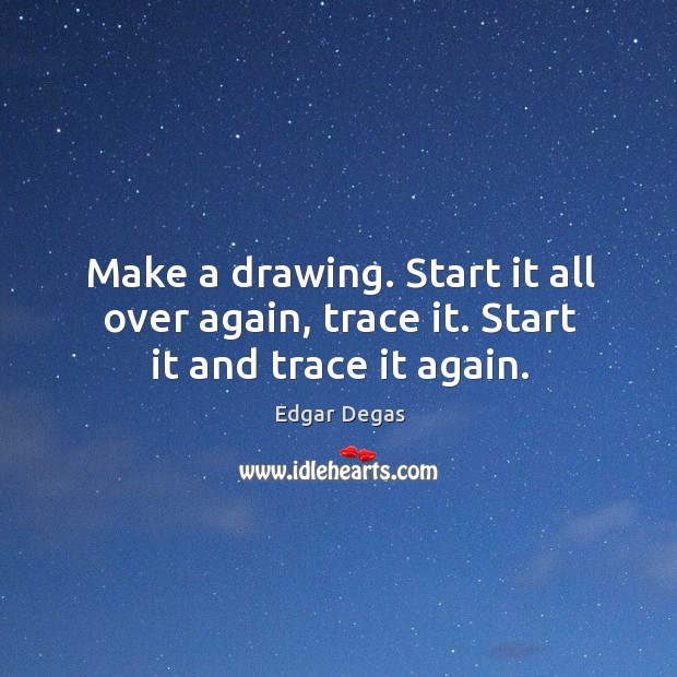 Make a drawing. Start it all over again, trace it. Start it and trace it again. Image