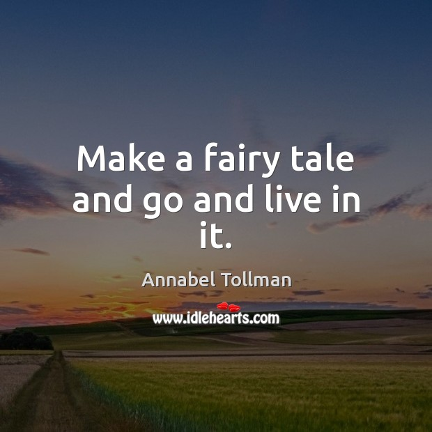 Image, Make a fairy tale and go and live in it.