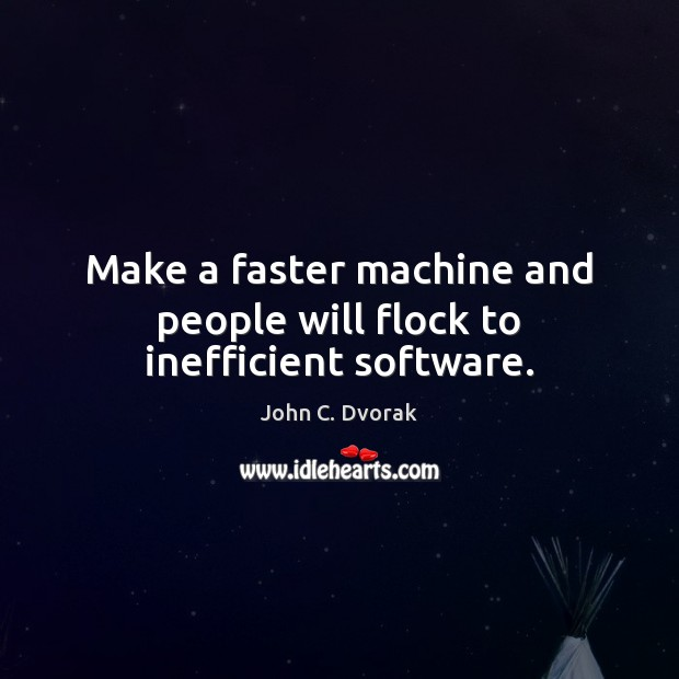 Make a faster machine and people will flock to inefficient software. John C. Dvorak Picture Quote