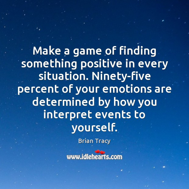 Make a game of finding something positive in every situation. Ninety-five percent Image