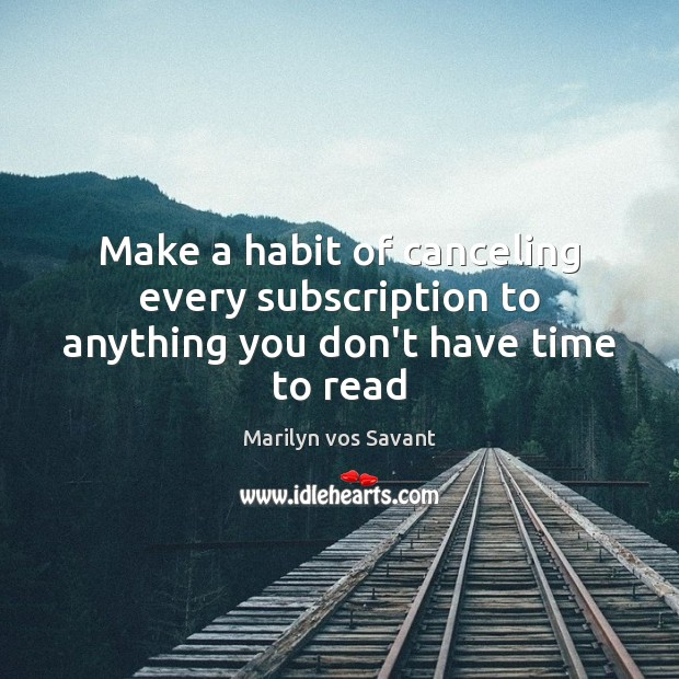 Make a habit of canceling every subscription to anything you don't have time to read Image
