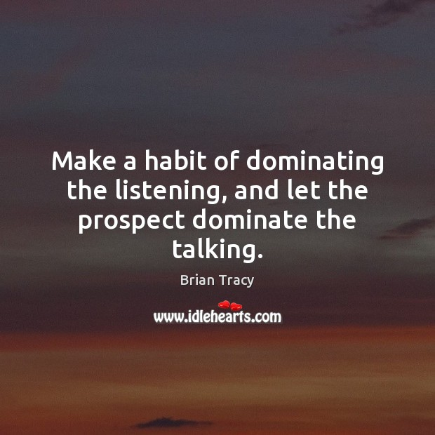 Make a habit of dominating the listening, and let the prospect dominate the talking. Brian Tracy Picture Quote