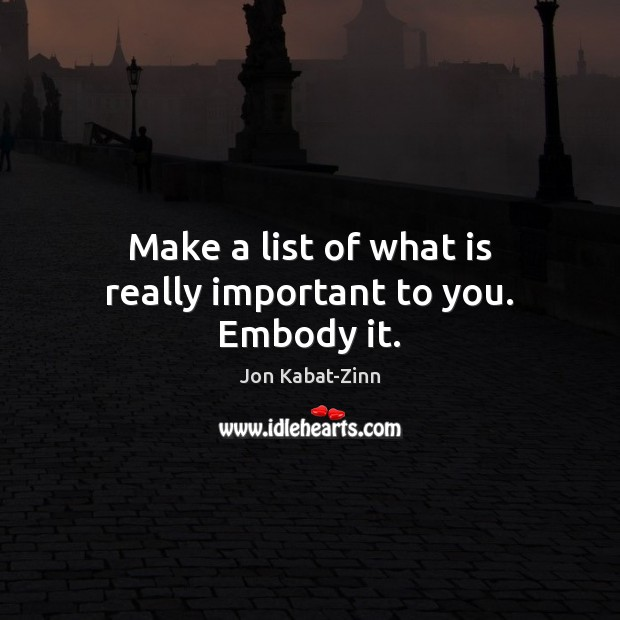 Make a list of what is really important to you. Embody it. Jon Kabat-Zinn Picture Quote
