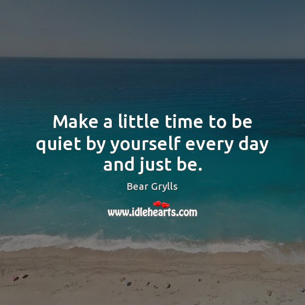 Make a little time to be quiet by yourself every day and just be. Image