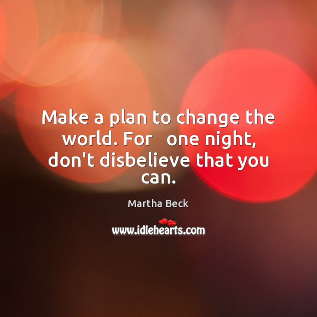 Image, Make a plan to change the world. For   one night, don't disbelieve that you can.
