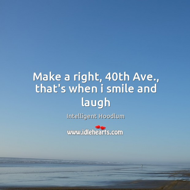 Make a right, 40th Ave., that's when i smile and laugh Image