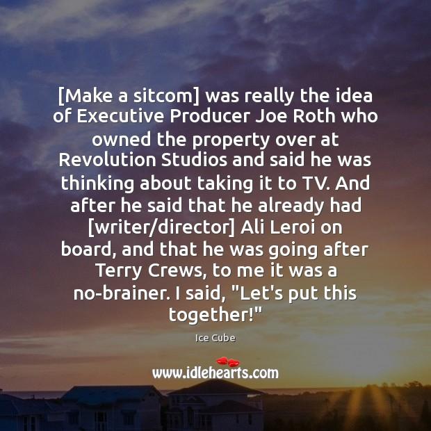 [Make a sitcom] was really the idea of Executive Producer Joe Roth Image