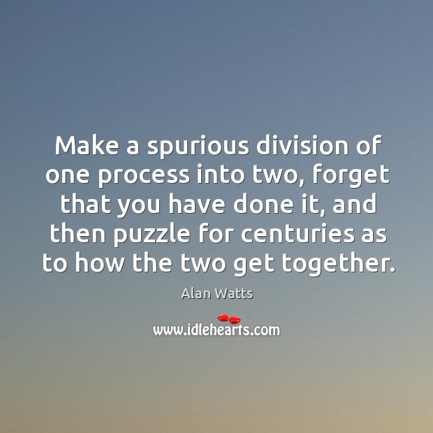 Make a spurious division of one process into two, forget that you Image