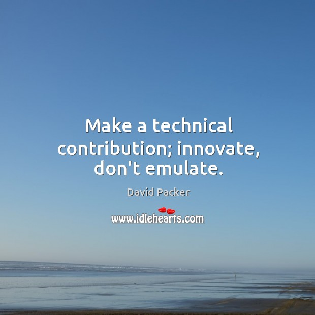 Make a technical contribution; innovate, don't emulate. Image