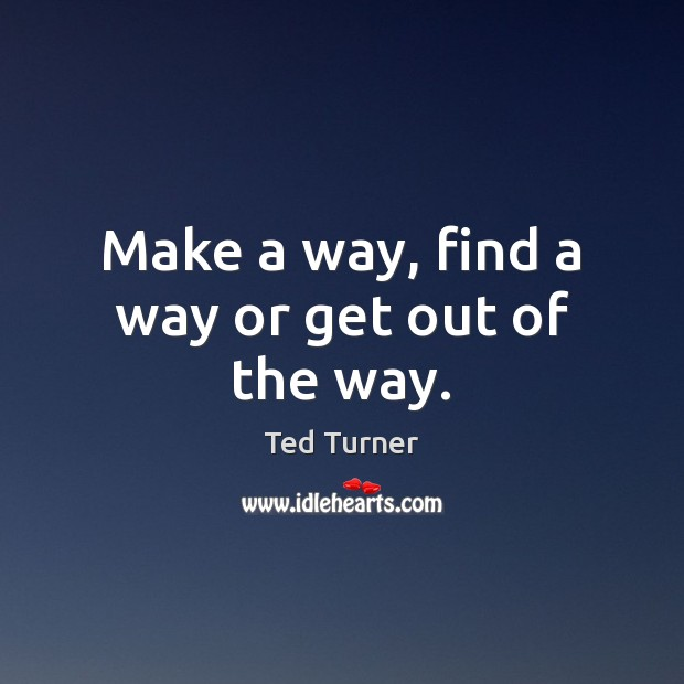 Make a way, find a way or get out of the way. Ted Turner Picture Quote